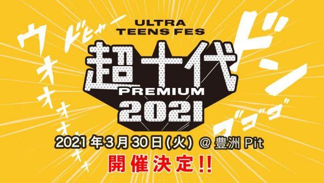 超十代 -ULTRA TEENS FES- 2021 PREMIUM 豊洲Pitにて開催決定!